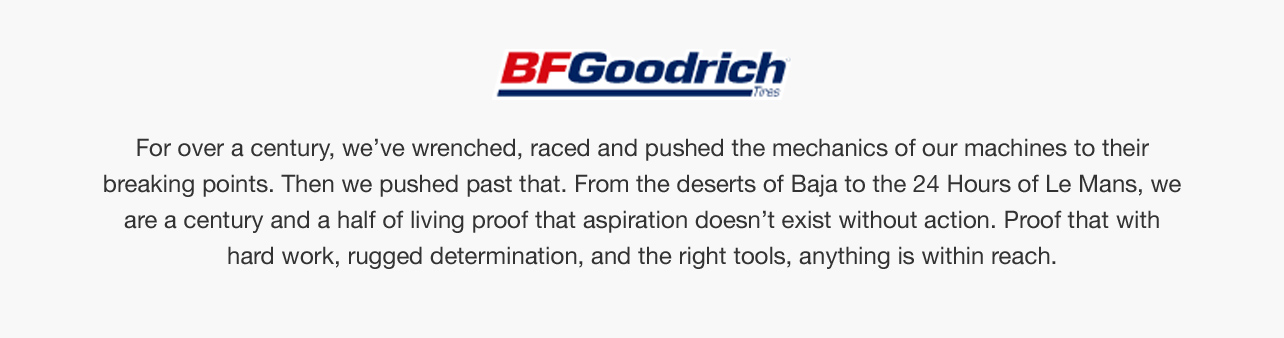 For Over a Century, BFGoodrich has wrenched, raced, and pushed the mechanics of their machines to their breaking points. Shop the products that made it possible.